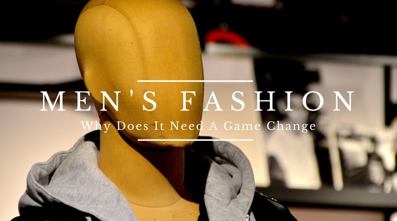 Mens Fashion: Why Does It Need A Game Change
